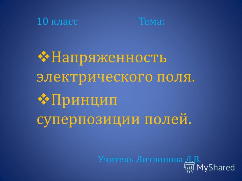 10 класс Тема: Напряженность электрического поля. Принцип суперпозиции полей. Учитель Литвинова Л.В.