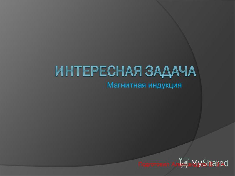 Подготовил Александров В. 9 А Магнитная индукция