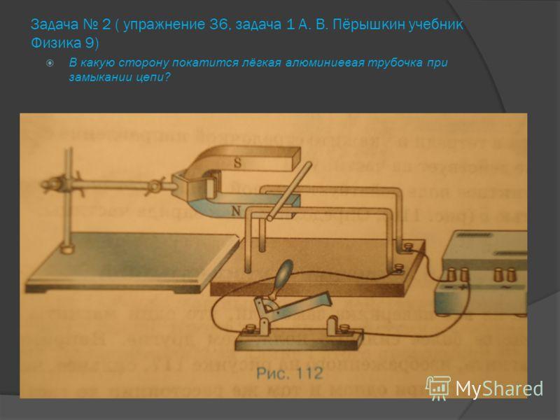 Задача 2 ( упражнение 36, задача 1 А. В. Пёрышкин учебник Физика 9) В какую сторону покатится лёгкая алюминиевая трубочка при замыкании цепи?