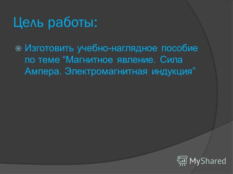 Цель работы: Изготовить учебно-наглядное пособие по теме Магнитное явление. Сила Ампера. Электромагнитная индукция