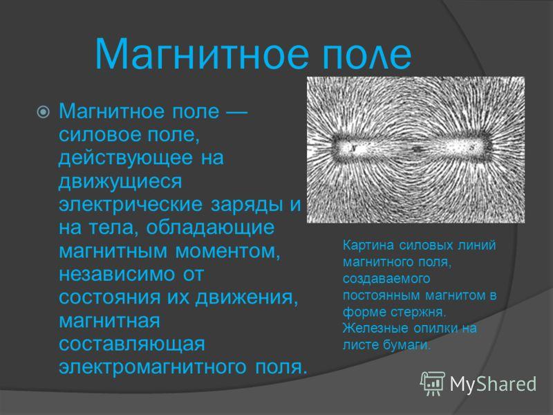 Магнитное поле Магнитное поле силовое поле, действующее на движущиеся электрические заряды и на тела, обладающие магнитным моментом, независимо от состояния их движения, магнитная составляющая электромагнитного поля. Картина силовых линий магнитного