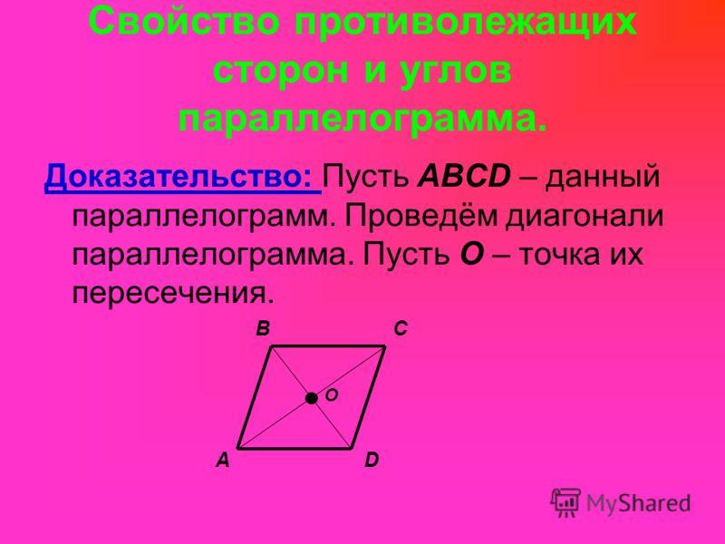 Свойство противолежащих сторон и углов параллелограмма. Доказательство: Пусть ABCD – данный параллелограмм. Проведём диагонали параллелограмма. Пусть О – точка их пересечения. BC DA O