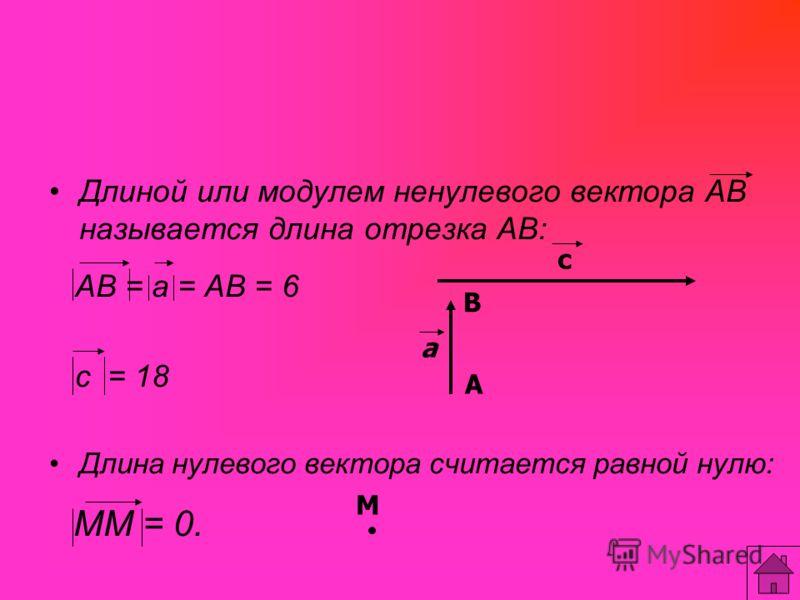 Длиной или модулем ненулевого вектора АВ называется длина отрезка АВ: АВ = а = АВ = 6 с = 18 Длина нулевого вектора считается равной нулю: ММ = 0. a М В А с