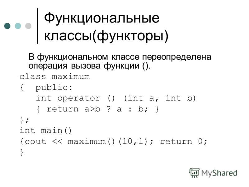 Функциональные классы(функторы) В функциональном классе переопределена операция вызова функции (). class maximum { public: int operator () (int a, int b) { return a>b ? a : b; } }; int main() {cout