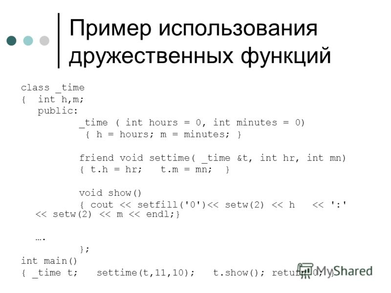 Пример использования дружественных функций class _time { int h,m; public: _time ( int hours = 0, int minutes = 0) { h = hours; m = minutes; } friend void settime( _time &t, int hr, int mn) { t.h = hr; t.m = mn; } void show() { cout