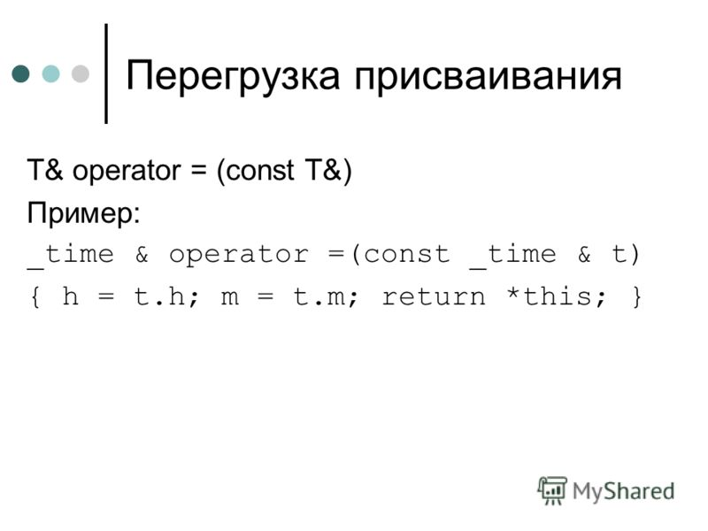 Перегрузка присваивания T& operator = (const T&) Пример: _time & operator =(const _time & t) { h = t.h; m = t.m; return *this; }