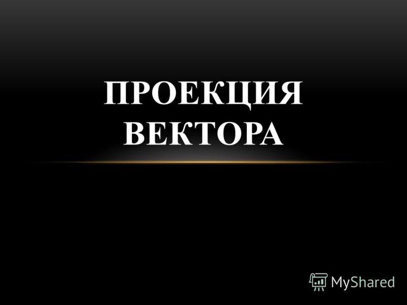 ПРОЕКЦИЯ ВЕКТОРА