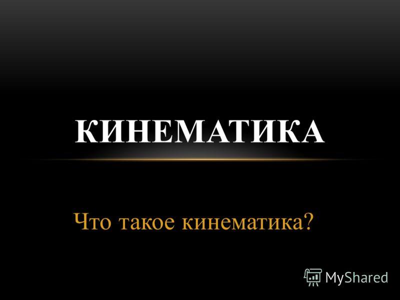 Что такое кинематика? КИНЕМАТИКА