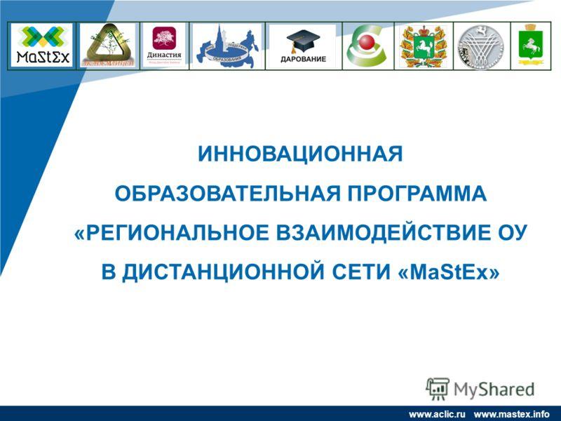 www.company.com ИННОВАЦИОННАЯ ОБРАЗОВАТЕЛЬНАЯ ПРОГРАММА «РЕГИОНАЛЬНОЕ ВЗАИМОДЕЙСТВИЕ ОУ В ДИСТАНЦИОННОЙ СЕТИ «MaStEx» www.aclic.ru www.mastex.info