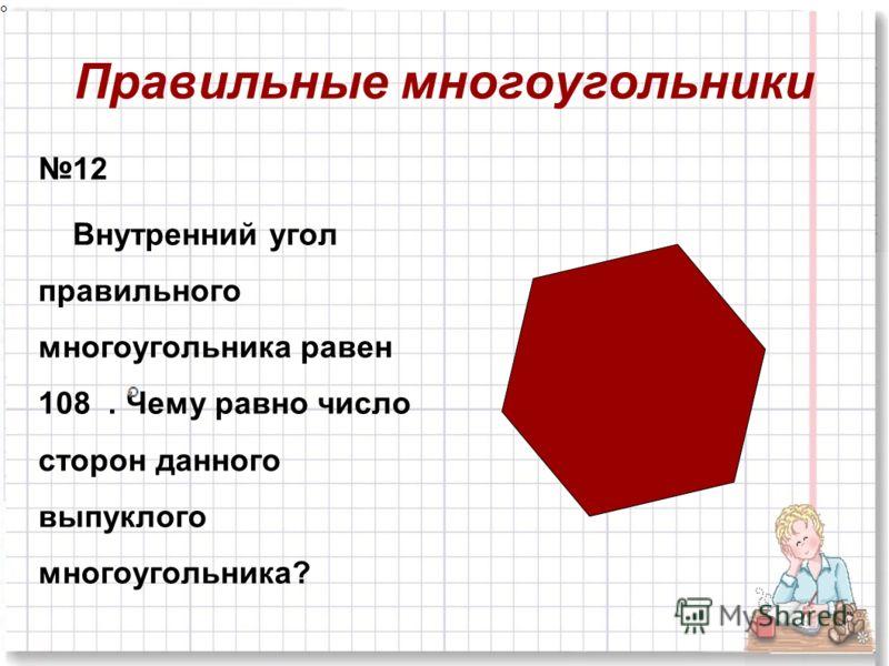Правильные многоугольники 12 Внутренний угол правильного многоугольника равен 108. Чему равно число сторон данного выпуклого многоугольника?
