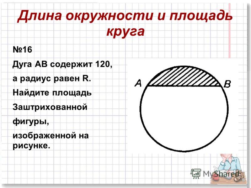 16 Дуга АВ содержит 120, а радиус равен R. Найдите площадь Заштрихованной фигуры, изображенной на рисунке.