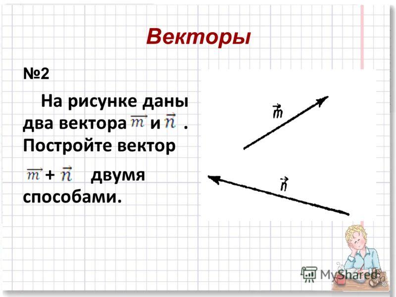 2 На рисунке даны два вектора и. Постройте вектор + двумя способами.