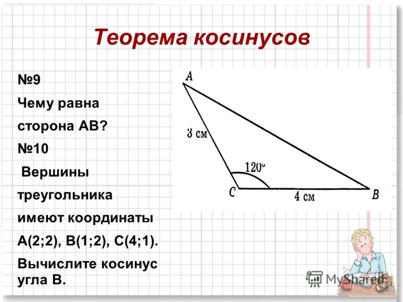 Теорема косинусов 9 Чему равна сторона АВ? 10 Вершины треугольника имеют координаты А(2;2), В(1;2), С(4;1). Вычислите косинус угла В.