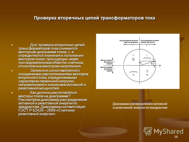 16 Проверка вторичных цепей трансформаторов тока Для проверки вторичных цепей трансформаторов тока снимается векторная диаграмма токов, т. е. определяются значения и положения векторов токов, проходящих через последовательные обмотки счетчика, относи