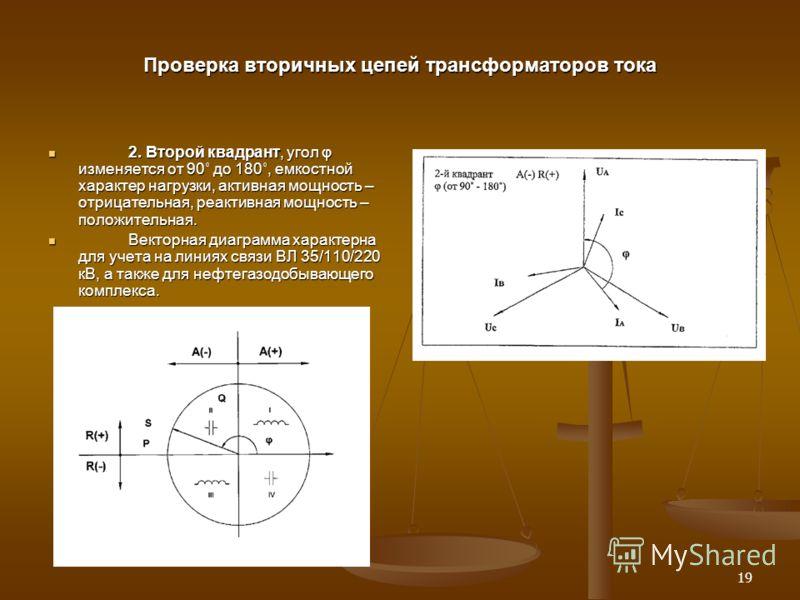 19 Проверка вторичных цепей трансформаторов тока 2. Второй квадрант, угол φ изменяется от 90˚ до 180˚, емкостной характер нагрузки, активная мощность – отрицательная, реактивная мощность – положительная. 2. Второй квадрант, угол φ изменяется от 90˚ д