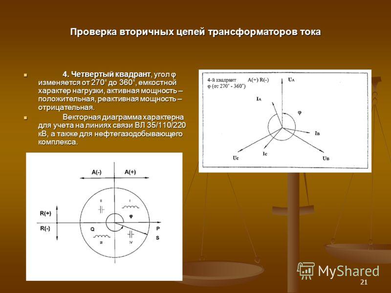21 Проверка вторичных цепей трансформаторов тока 4. Четвертый квадрант, угол φ изменяется от 270˚ до 360˚, емкостной характер нагрузки, активная мощность – положительная, реактивная мощность – отрицательная. 4. Четвертый квадрант, угол φ изменяется о