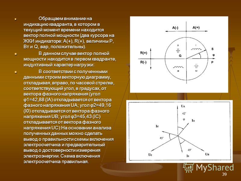 39 Обращаем внимание на индикацию квадранта, в котором в текущий момент времени находится вектор полной мощности (два курсора на ЖКИ индикаторе: А(+), R(+), величины P, Вт и Q, вар, положительны). Обращаем внимание на индикацию квадранта, в котором в
