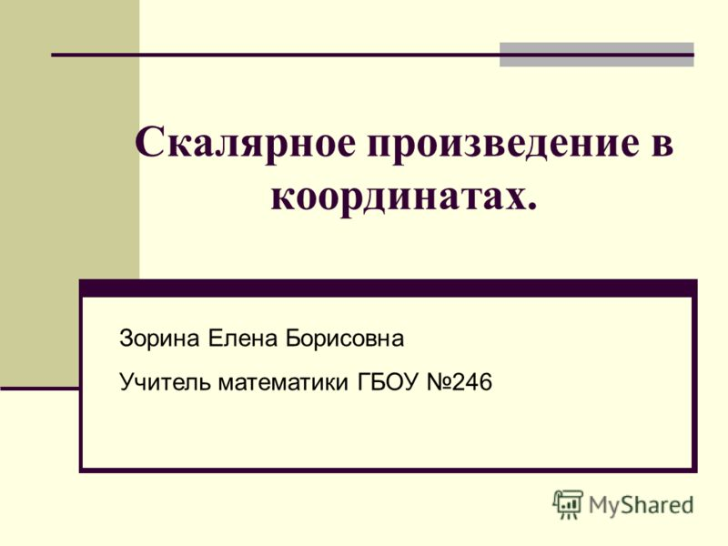 Скалярное произведение в координатах. Зорина Елена Борисовна Учитель математики ГБОУ 246