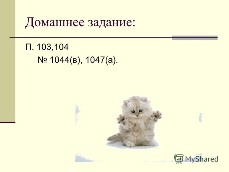 Домашнее задание: П. 103,104 1044(в), 1047(а).