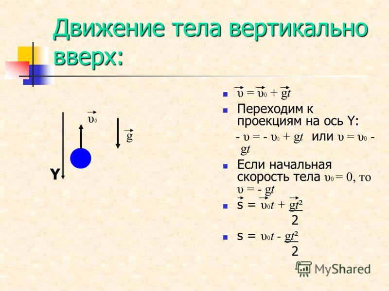 Движение тела вертикально вверх: υ = υ 0 + gt Переходим к проекциям на ось Y: - υ = - υ 0 + gt или υ = υ 0 - gt Если начальная скорость тела υ 0 = 0, то υ = - gt s = υ 0 t + gt² 2 s = υ 0 t - gt² 2 υ 0 g Y