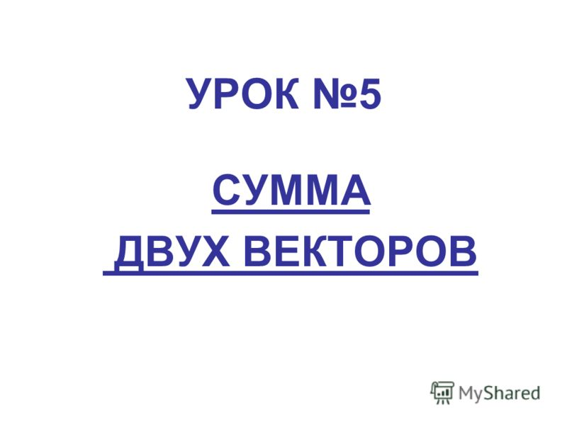 УРОК 5 СУММА ДВУХ ВЕКТОРОВ