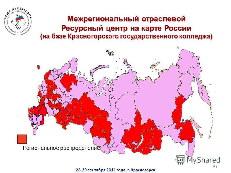 61 Региональное распределение Межрегиональный отраслевой Ресурсный центр на карте России (на базе Красногорского государственного колледжа) 61 28-29 сентября 2011 года, г. Красногорск