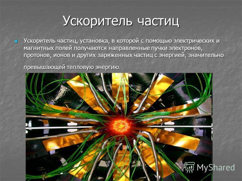 Ускоритель частиц Ускоритель частиц, установка, в которой с помощью электрических и магнитных полей получаются направленные пучки электронов, протонов, ионов и других заряженных частиц с энергией, значительно превышающей тепловую энергию. Ускоритель