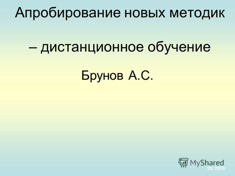 Апробирование новых методик – дистанционное обучение 05.2009 Брунов А.С.