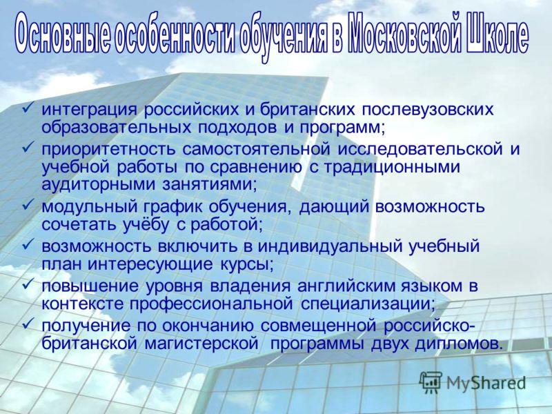 интеграция российских и британских послевузовских образовательных подходов и программ; приоритетность самостоятельной исследовательской и учебной работы по сравнению с традиционными аудиторными занятиями; модульный график обучения, дающий возможность