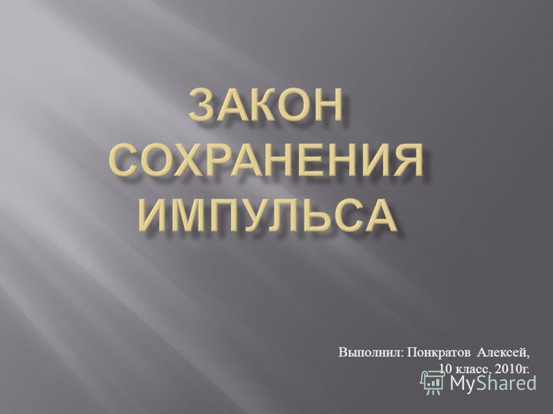 Выполнил : П онкратов А лексей, 10 к ласс, 2010 г.