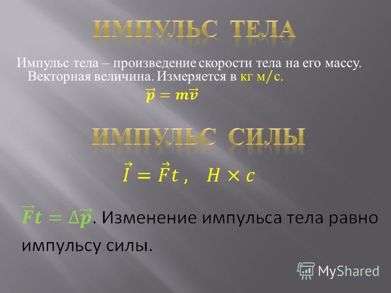 Импульс тела – произведение скорости тела на его массу. Векторная величина. Измеряется в кг м / с.