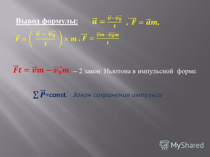 Вывод формулы : -- 2 з акон Н ьютона в и мпульсной ф орме.
