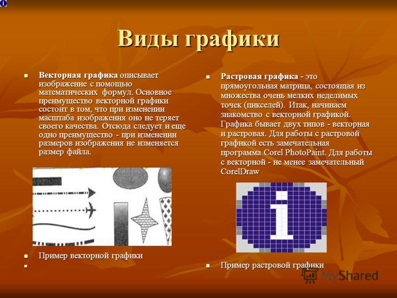 Виды графики Векторная графика описывает изображение с помощью математических формул. Основное преимущество векторной графики состоит в том, что при изменении масштаба изображения оно не теряет своего качества. Отсюда следует и еще одно преимущество