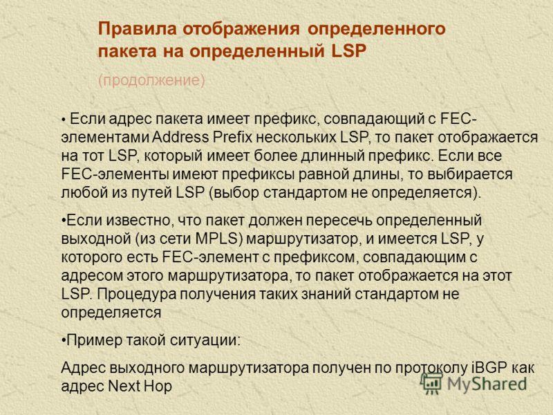 Правила отображения определенного пакета на определенный LSP Если есть в точности один путь LSP, который имеет FEC- элемент Host Address, идентичный адресу назначения пакета, то пакет отображается на этот LSP Если есть несколько путей LSP, каждый из