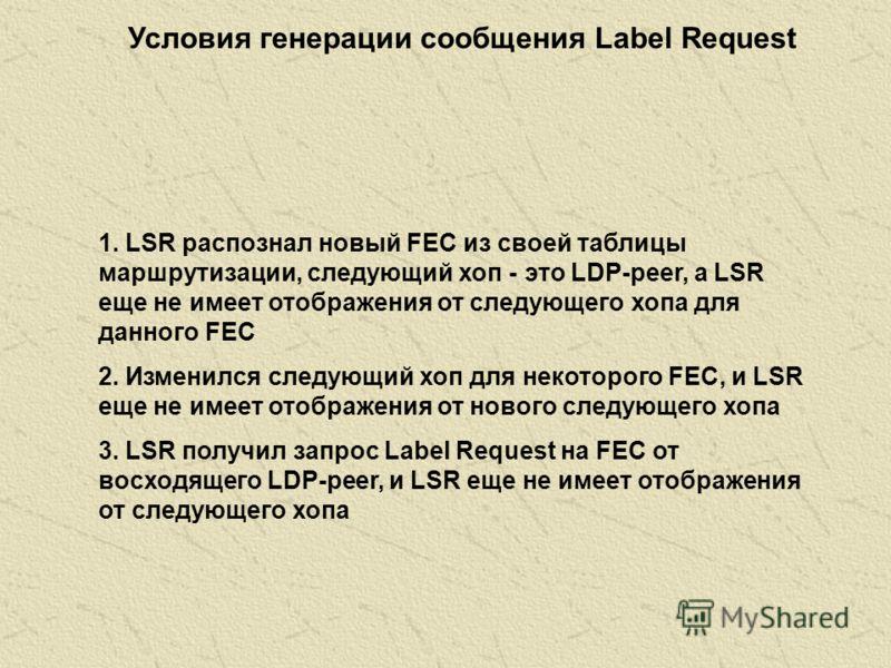 Условия генерация сообщения Label Mapping в упорядоченном режиме управления: 1. Если LSR распознал новый FEC в своей таблице маршрутизации, и LSR является выходным LSR для данного FEC 2. LSR получил сообщение Request Label для FEC, присутствующего в