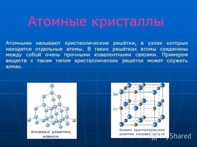 Атомными называют кристаллические решётки, в узлах которых находятся отдельные атомы. В таких решётках атомы соединены между собой очень прочными ковалентными связями. Примером веществ с таким типом кристаллических решёток может служить алмаз. Атомны