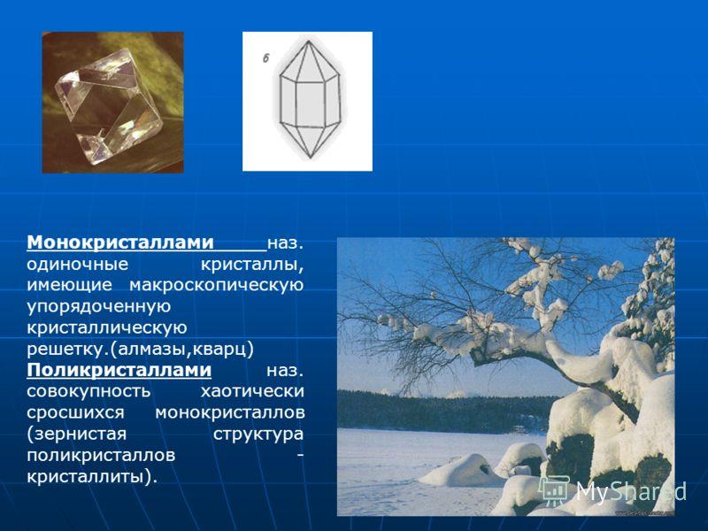 Монокристаллами наз. одиночные кристаллы, имеющие макроскопическую упорядоченную кристаллическую решетку.(алмазы,кварц) Поликристаллами наз. совокупность хаотически сросшихся монокристаллов (зернистая структура поликристаллов - кристаллиты).