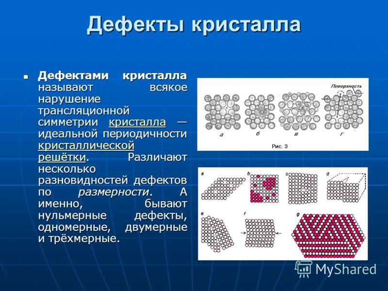Дефекты кристалла Дефектами кристалла называют всякое нарушение трансляционной симметрии кристалла идеальной периодичности кристаллической решётки. Различают несколько разновидностей дефектов по размерности. А именно, бывают нульмерные дефекты, одном