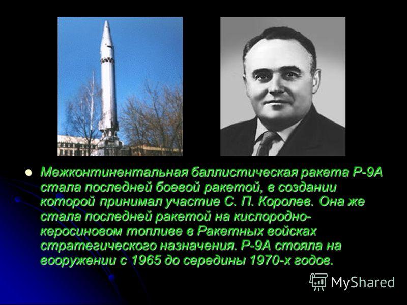 Межконтинентальная баллистическая ракета Р-9А стала последней боевой ракетой, в создании которой принимал участие С. П. Королев. Она же стала последней ракетой на кислородно- керосиновом топливе в Ракетных войсках стратегического назначения. Р-9А сто