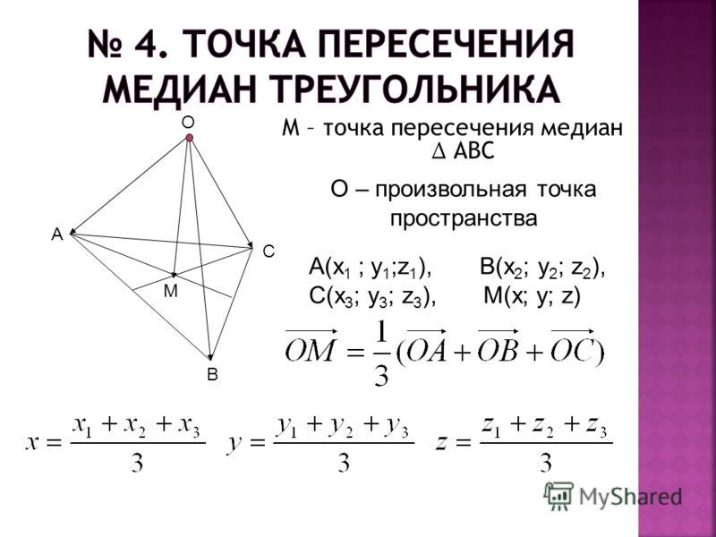 М – точка пересечения медиан АВС М O С В А О – произвольная точка пространства А(х 1 ; у 1 ;z 1 ), В(х 2 ; у 2 ; z 2 ), C(x 3 ; y 3 ; z 3 ), M(x; y; z)