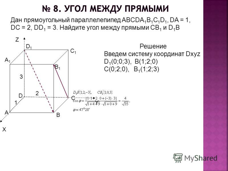 Дан прямоугольный параллелепипед ABCDA 1 B 1 C 1 D 1, DA = 1, DC = 2, DD 1 = 3. Найдите угол между прямыми СВ 1 и D 1 B D1D1 A1A1 B1B1 C1C1 D A C B 1 2 3 Решение Введем систему координат Dxyz D 1 (0;0;3), B(1;2;0) C(0;2;0), B 1 (1;2;3) X Z Y