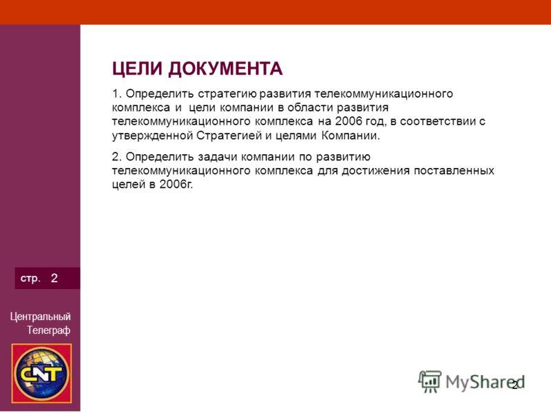 Центральный Телеграф 2 стр. 2 ЦЕЛИ ДОКУМЕНТА 1. Определить стратегию развития телекоммуникационного комплекса и цели компании в области развития телекоммуникационного комплекса на 2006 год, в соответствии с утвержденной Стратегией и целями Компании.