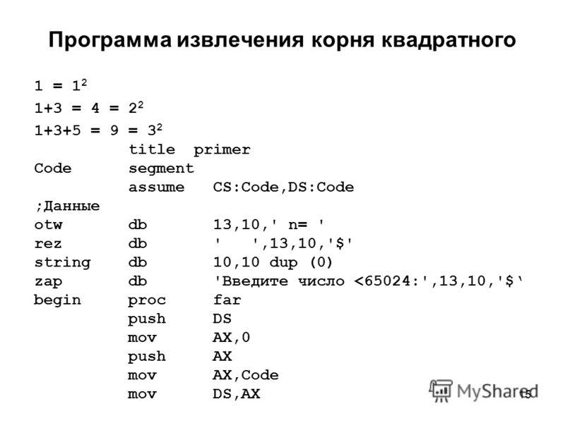 15 Программа извлечения корня квадратного 1 = 1 2 1+3 = 4 = 2 2 1+3+5 = 9 = 3 2 title primer Code segment assume CS:Code,DS:Code ;Данные otw db 13,10,' n= ' rez db ' ',13,10,'$' string db 10,10 dup (0) zap db 'Введите число