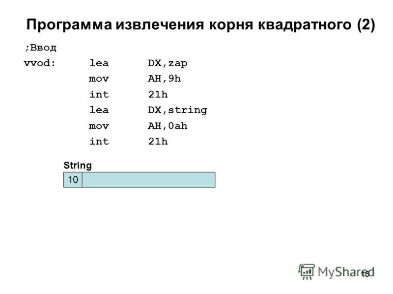 16 Программа извлечения корня квадратного (2) ;Ввод vvod: lea DX,zap mov AH,9h int 21h lea DX,string mov AH,0ah int 21h 10 String