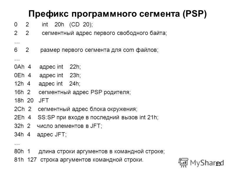 23 Префикс программного сегмента (PSP) 0 2 int 20h (CD 20); 2 2 сегментный адрес первого свободного байта; … 6 2 размер первого сегмента для com файлов; … 0Ah 4 адрес int 22h; 0Eh 4 адрес int 23h; 12h 4 адрес int 24h; 16h 2 сегментный адрес PSP родит