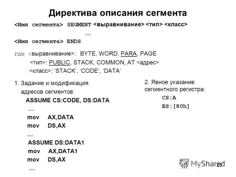 25 Директива описания сегмента SEGMENT … ENDS где : BYTE, WORD, PARA, PAGE : PUBLIC, STACK, COMMON, AT : STACK, CODE, DATA 1. Задание и модификация адресов сегментов: ASSUME CS:CODE, DS:DATA … mov AX,DATA mov DS,AX … ASSUME DS:DATA1 mov AX,DATA1 mov