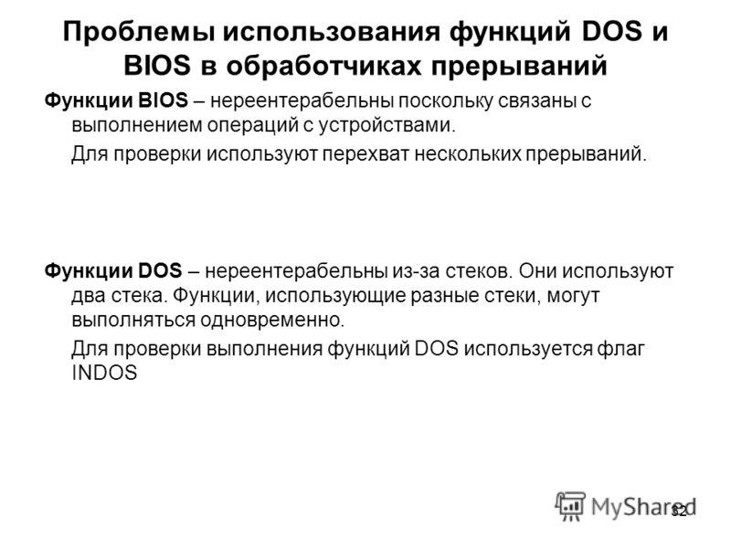 32 Проблемы использования функций DOS и BIOS в обработчиках прерываний Функции BIOS – нереентерабельны поскольку связаны с выполнением операций с устройствами. Для проверки используют перехват нескольких прерываний. Функции DOS – нереентерабельны из-
