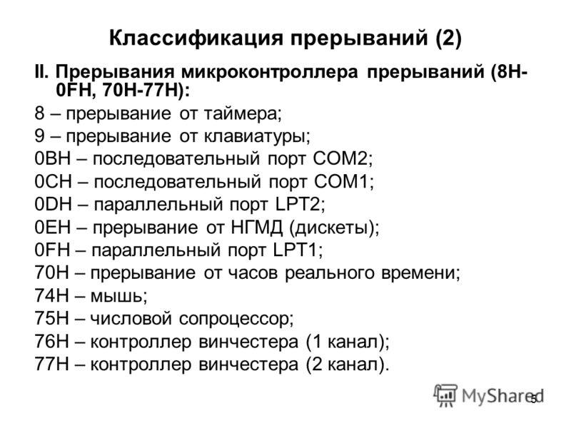 5 Классификация прерываний (2) II. Прерывания микроконтроллера прерываний (8H- 0FH, 70Н-77Н): 8 – прерывание от таймера; 9 – прерывание от клавиатуры; 0BH – последовательный порт COM2; 0CH – последовательный порт COM1; 0DH – параллельный порт LPT2; 0