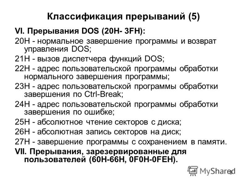 8 Классификация прерываний (5) VI. Прерывания DOS (20H- 3FH): 20H - нормальное завершение программы и возврат управления DOS; 21H - вызов диспетчера функций DOS; 22H - адрес пользовательской программы обработки нормального завершения программы; 23H -