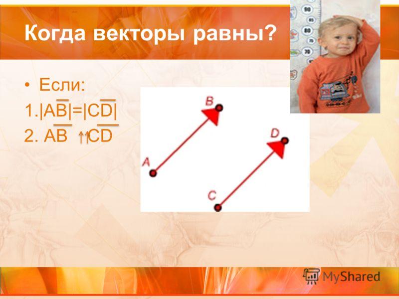 Когда векторы равны? Если: 1.|АВ|=|СD| 2. АВ CD